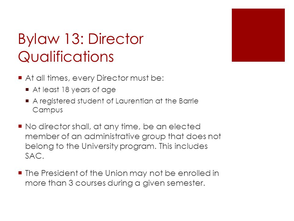 Bylaw 13: Director Qualifications  At all times, every Director must be:  At least 18 years of age  A registered student of Laurentian at the Barrie Campus  No director shall, at any time, be an elected member of an administrative group that does not belong to the University program.