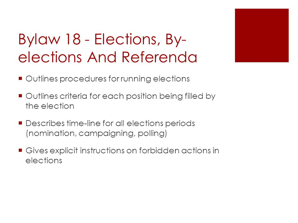 Bylaw 18 - Elections, By- elections And Referenda  Outlines procedures for running elections  Outlines criteria for each position being filled by the election  Describes time-line for all elections periods (nomination, campaigning, polling)  Gives explicit instructions on forbidden actions in elections