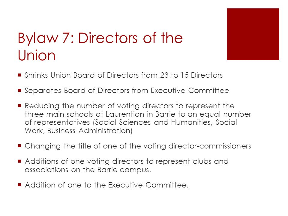 Bylaw 7: Directors of the Union  Shrinks Union Board of Directors from 23 to 15 Directors  Separates Board of Directors from Executive Committee  Reducing the number of voting directors to represent the three main schools at Laurentian in Barrie to an equal number of representatives (Social Sciences and Humanities, Social Work, Business Administration)  Changing the title of one of the voting director-commissioners  Additions of one voting directors to represent clubs and associations on the Barrie campus.