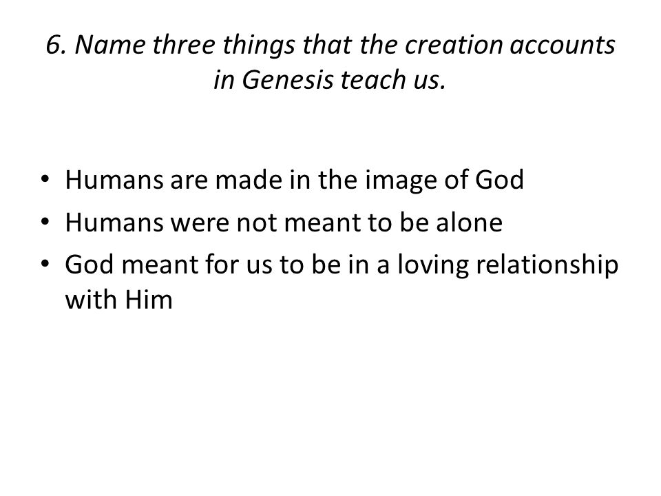 6. Name three things that the creation accounts in Genesis teach us.