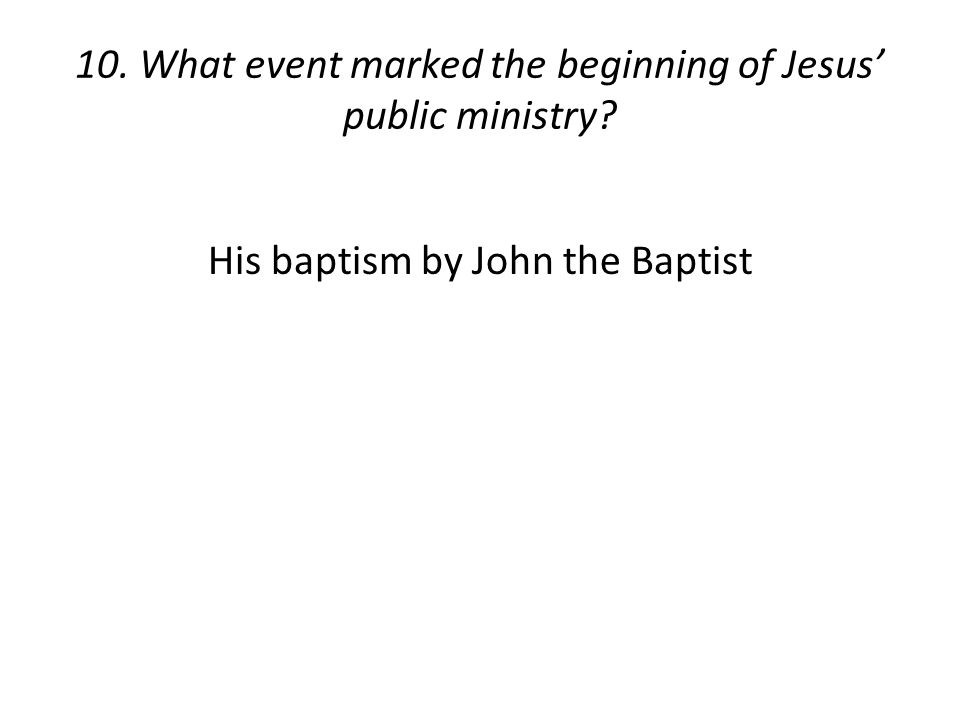10. What event marked the beginning of Jesus' public ministry? His baptism by John the Baptist