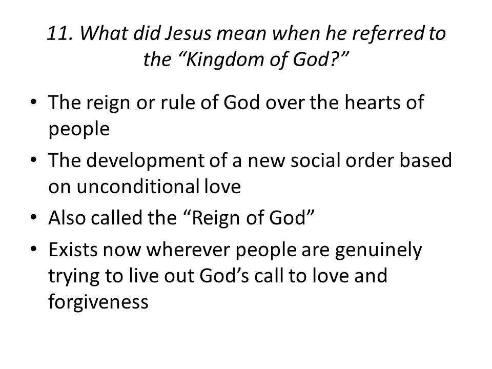 "11. What did Jesus mean when he referred to the ""Kingdom of God?"" The reign or rule of God over the hearts of people The development of a new social o"