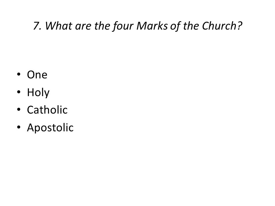 7. What are the four Marks of the Church? One Holy Catholic Apostolic