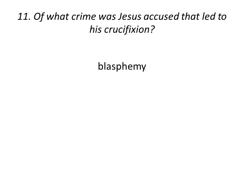 11. Of what crime was Jesus accused that led to his crucifixion? blasphemy