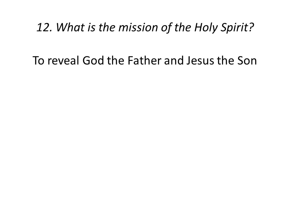 12. What is the mission of the Holy Spirit? To reveal God the Father and Jesus the Son