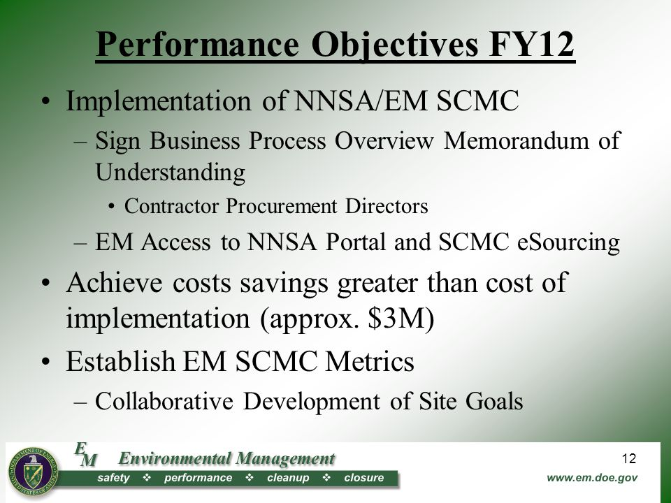 Performance Objectives FY12 Implementation of NNSA/EM SCMC –Sign Business Process Overview Memorandum of Understanding Contractor Procurement Directors –EM Access to NNSA Portal and SCMC eSourcing Achieve costs savings greater than cost of implementation (approx.