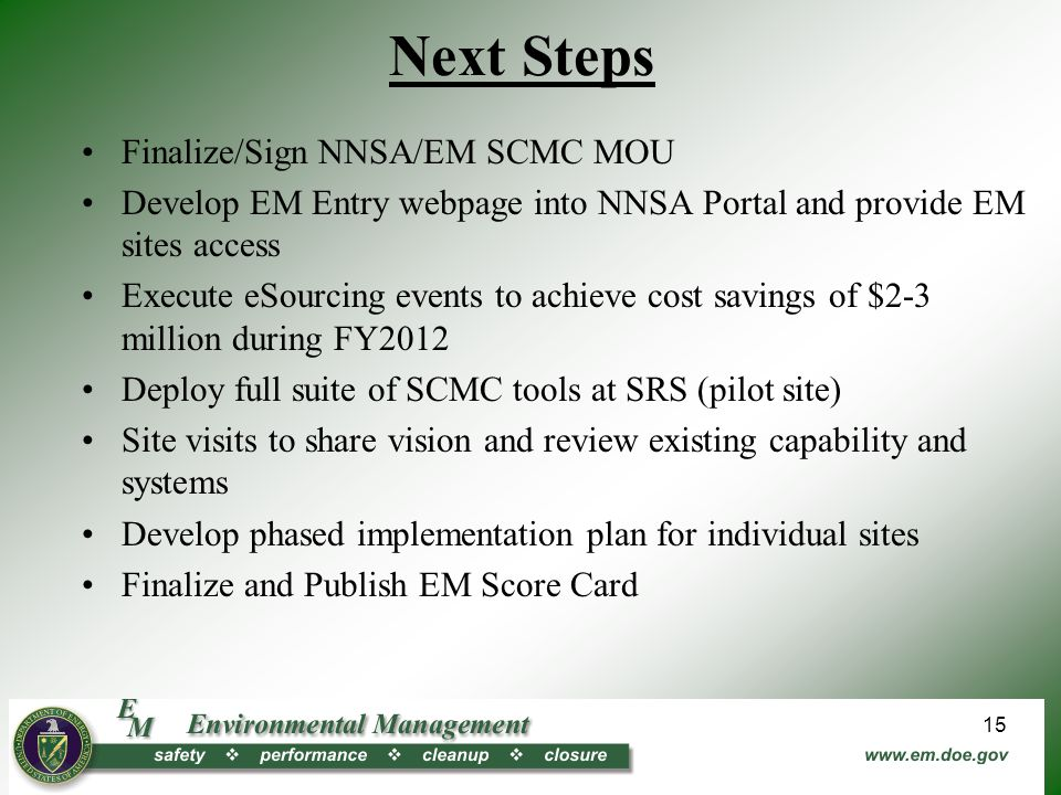 Next Steps Finalize/Sign NNSA/EM SCMC MOU Develop EM Entry webpage into NNSA Portal and provide EM sites access Execute eSourcing events to achieve cost savings of $2-3 million during FY2012 Deploy full suite of SCMC tools at SRS (pilot site) Site visits to share vision and review existing capability and systems Develop phased implementation plan for individual sites Finalize and Publish EM Score Card 15