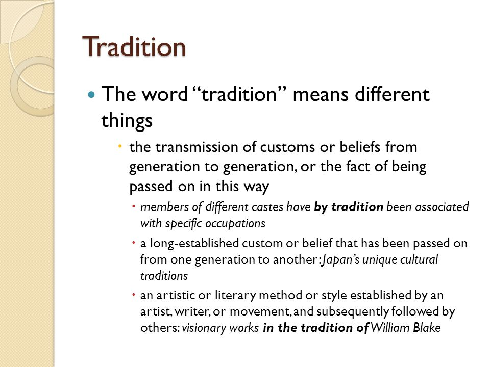 Tradition The word tradition means different things  the transmission of customs or beliefs from generation to generation, or the fact of being passed on in this way  members of different castes have by tradition been associated with specific occupations  a long-established custom or belief that has been passed on from one generation to another: Japan's unique cultural traditions  an artistic or literary method or style established by an artist, writer, or movement, and subsequently followed by others: visionary works in the tradition of William Blake
