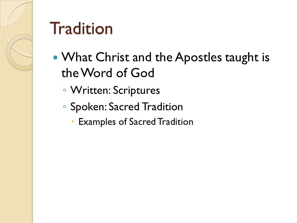 Tradition What Christ and the Apostles taught is the Word of God ◦ Written: Scriptures ◦ Spoken: Sacred Tradition  Examples of Sacred Tradition
