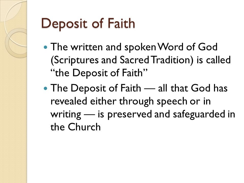 Deposit of Faith The written and spoken Word of God (Scriptures and Sacred Tradition) is called the Deposit of Faith The Deposit of Faith — all that God has revealed either through speech or in writing — is preserved and safeguarded in the Church
