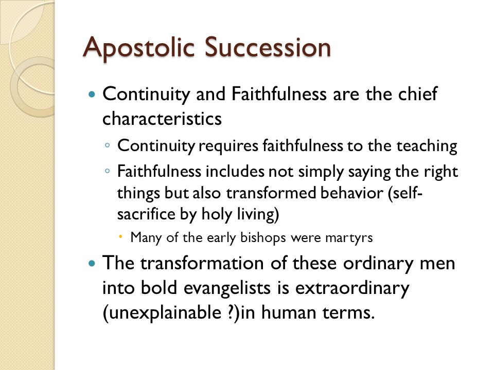 Apostolic Succession Continuity and Faithfulness are the chief characteristics ◦ Continuity requires faithfulness to the teaching ◦ Faithfulness includes not simply saying the right things but also transformed behavior (self- sacrifice by holy living)  Many of the early bishops were martyrs The transformation of these ordinary men into bold evangelists is extraordinary (unexplainable )in human terms.