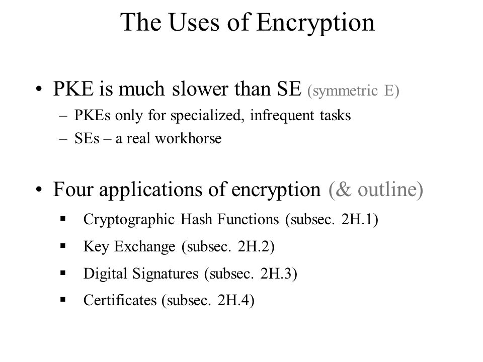 The Uses of Encryption PKE is much slower than SE (symmetric E) –PKEs only for specialized, infrequent tasks –SEs – a real workhorse Four applications of encryption (& outline)  Cryptographic Hash Functions (subsec.