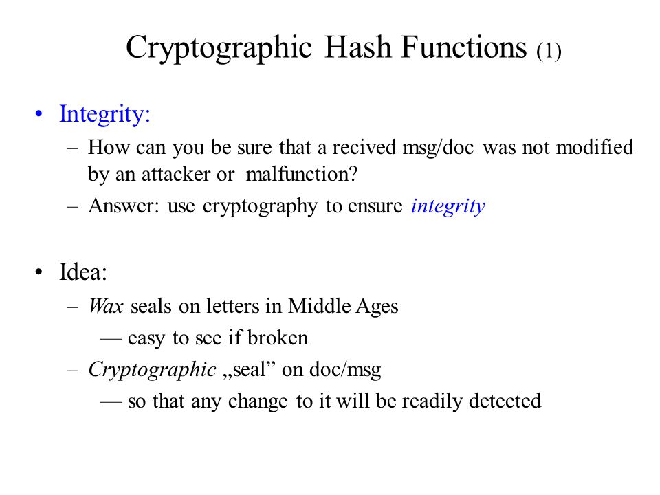 Cryptographic Hash Functions (1) Integrity: –How can you be sure that a recived msg/doc was not modified by an attacker or malfunction.