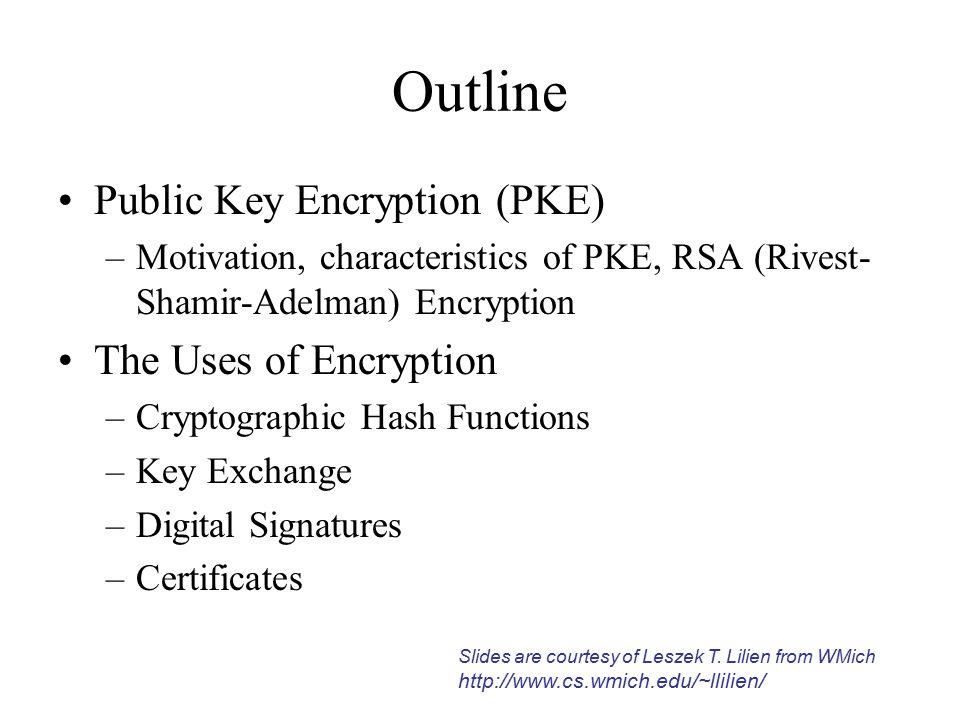 Outline Public Key Encryption (PKE) –Motivation, characteristics of PKE, RSA (Rivest- Shamir-Adelman) Encryption The Uses of Encryption –Cryptographic Hash Functions –Key Exchange –Digital Signatures –Certificates Slides are courtesy of Leszek T.