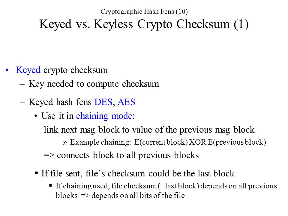 Keyed crypto checksum –Key needed to compute checksum –Keyed hash fcns DES, AES Use it in chaining mode: link next msg block to value of the previous msg block »Example chaining: E(current block) XOR E(previous block) => connects block to all previous blocks  If file sent, file's checksum could be the last block  If chaining used, file checksum (=last block) depends on all previous blocks => depends on all bits of the file Cryptographic Hash Fcns (10) Keyed vs.