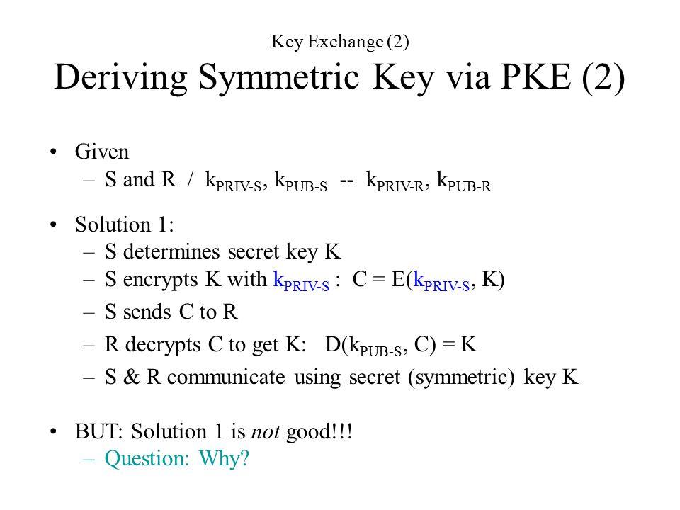 Given –S and R / k PRIV-S, k PUB-S -- k PRIV-R, k PUB-R Solution 1: –S determines secret key K –S encrypts K with k PRIV-S : C = E(k PRIV-S, K) –S sends C to R –R decrypts C to get K: D(k PUB-S, C) = K –S & R communicate using secret (symmetric) key K BUT: Solution 1 is not good!!.