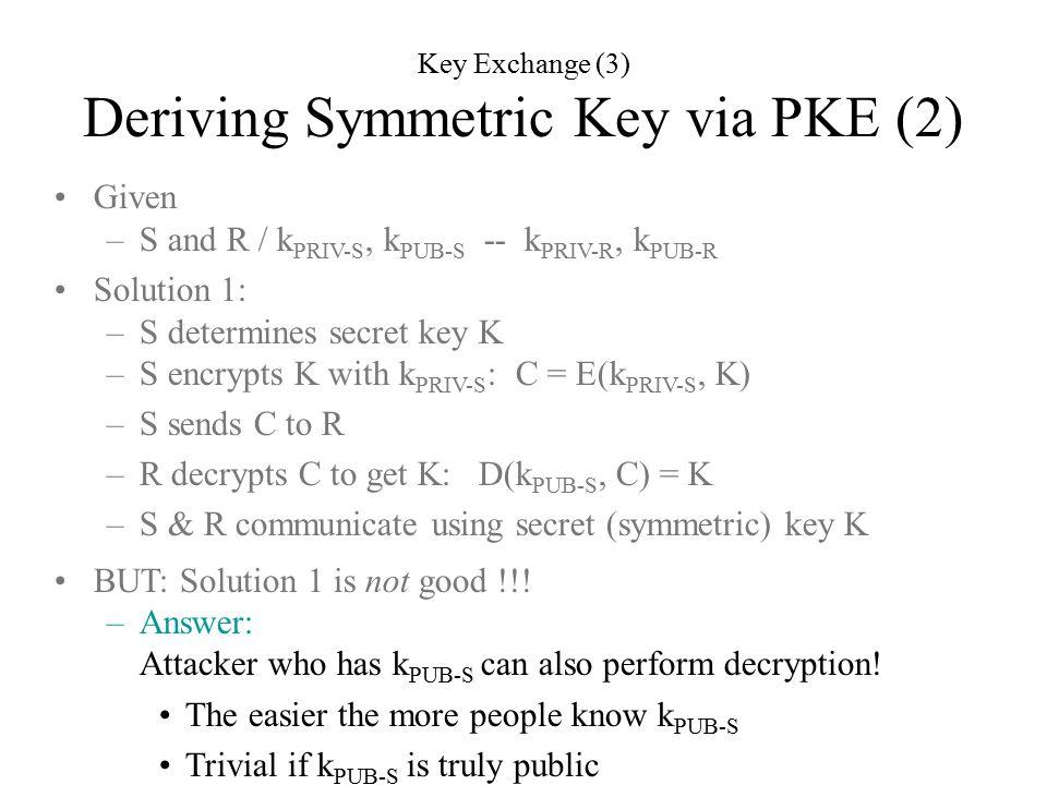 Given –S and R / k PRIV-S, k PUB-S -- k PRIV-R, k PUB-R Solution 1: –S determines secret key K –S encrypts K with k PRIV-S : C = E(k PRIV-S, K) –S sends C to R –R decrypts C to get K: D(k PUB-S, C) = K –S & R communicate using secret (symmetric) key K BUT: Solution 1 is not good !!.