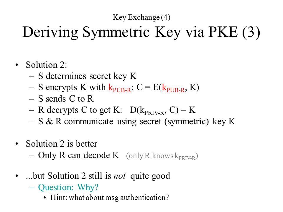Key Exchange (4) Deriving Symmetric Key via PKE (3) Solution 2: –S determines secret key K –S encrypts K with k PUB-R : C = E(k PUB-R, K) –S sends C to R –R decrypts C to get K: D(k PRIV-R, C) = K –S & R communicate using secret (symmetric) key K Solution 2 is better –Only R can decode K (only R knows k PRIV-R )...but Solution 2 still is not quite good –Question: Why.