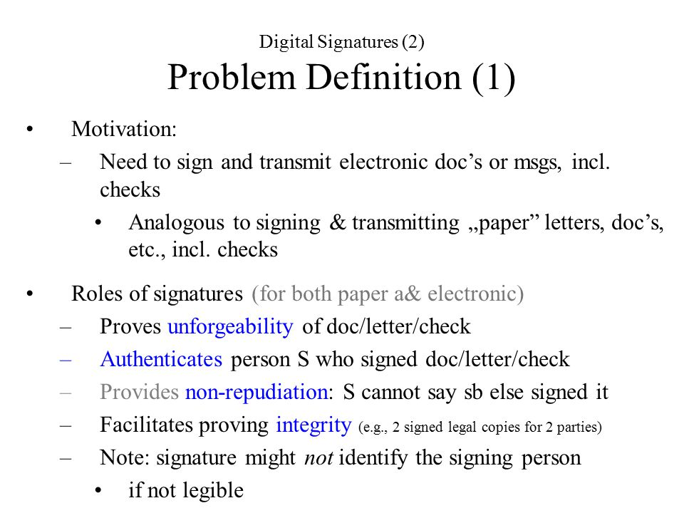 Digital Signatures (2) Problem Definition (1) Motivation: –Need to sign and transmit electronic doc's or msgs, incl.
