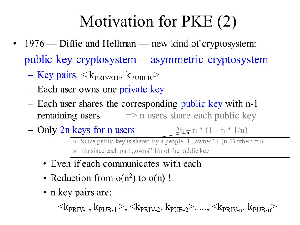 Characteristics of PKE (1)  PKE requirements 1.It must be computationally easy to encipher or decipher a message given the appropriate key 2.It must be computationally infeasible to derive k PRIV from k PUB 3.It must be computationally infeasible to determine k PRIV from a chosen plaintext attack [cf.