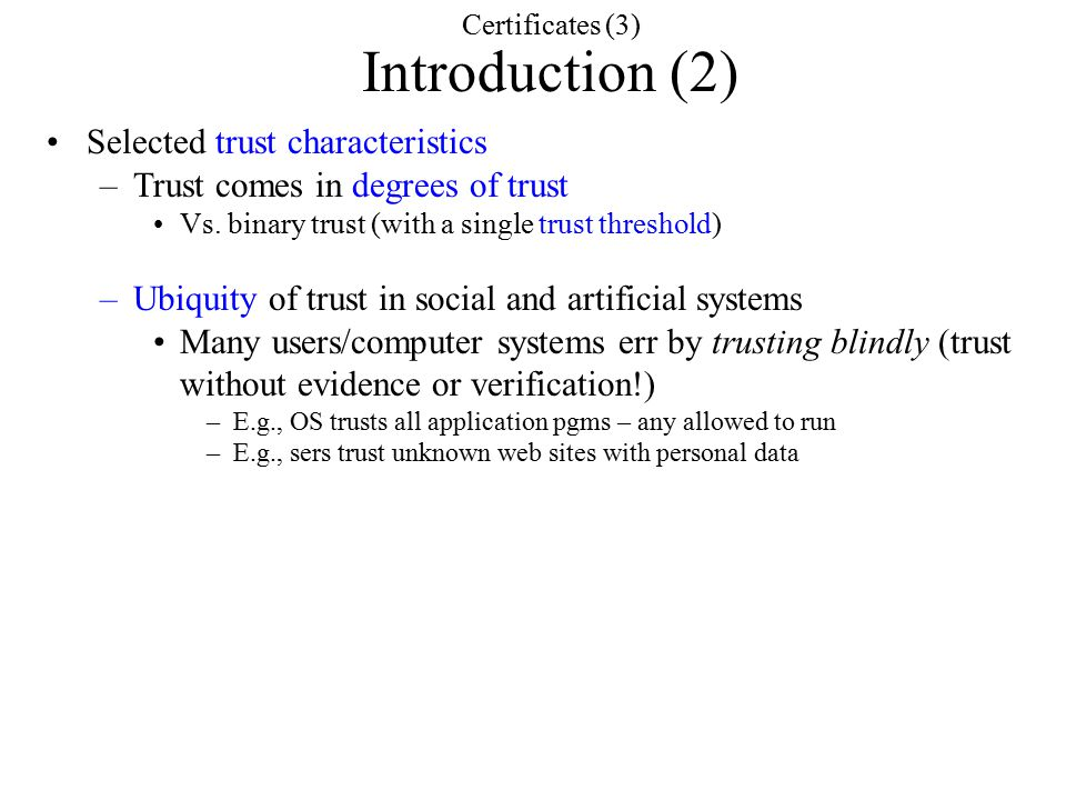 Certificates (3) Introduction (2) Selected trust characteristics –Trust comes in degrees of trust Vs.