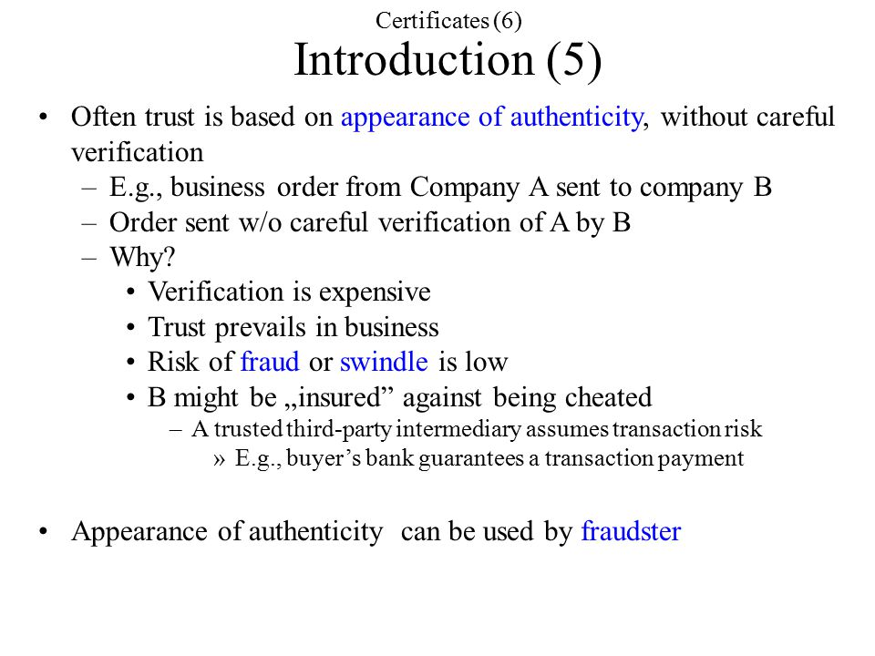Certificates (6) Introduction (5) Often trust is based on appearance of authenticity, without careful verification –E.g., business order from Company A sent to company B –Order sent w/o careful verification of A by B –Why.