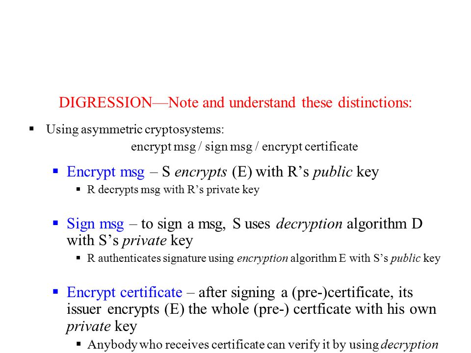 DIGRESSION—Note and understand these distinctions:  Using asymmetric cryptosystems: encrypt msg / sign msg / encrypt certificate  Encrypt msg – S encrypts (E) with R's public key  R decrypts msg with R's private key  Sign msg – to sign a msg, S uses decryption algorithm D with S's private key  R authenticates signature using encryption algorithm E with S's public key  Encrypt certificate – after signing a (pre-)certificate, its issuer encrypts (E) the whole (pre-) certficate with his own private key  Anybody who receives certificate can verify it by using decryption alg.