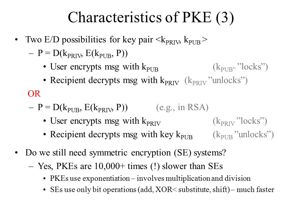 Characteristics of PKE (3) Two E/D possibilities for key pair –P = D(k PRIV, E(k PUB, P)) User encrypts msg with k PUB (k PUB locks ) Recipient decrypts msg with k PRIV (k PRIV unlocks ) OR –P = D(k PUB, E(k PRIV, P))(e.g., in RSA) User encrypts msg with k PRIV (k PRIV locks ) Recipient decrypts msg with key k PUB (k PUB unlocks ) Do we still need symmetric encryption (SE) systems.