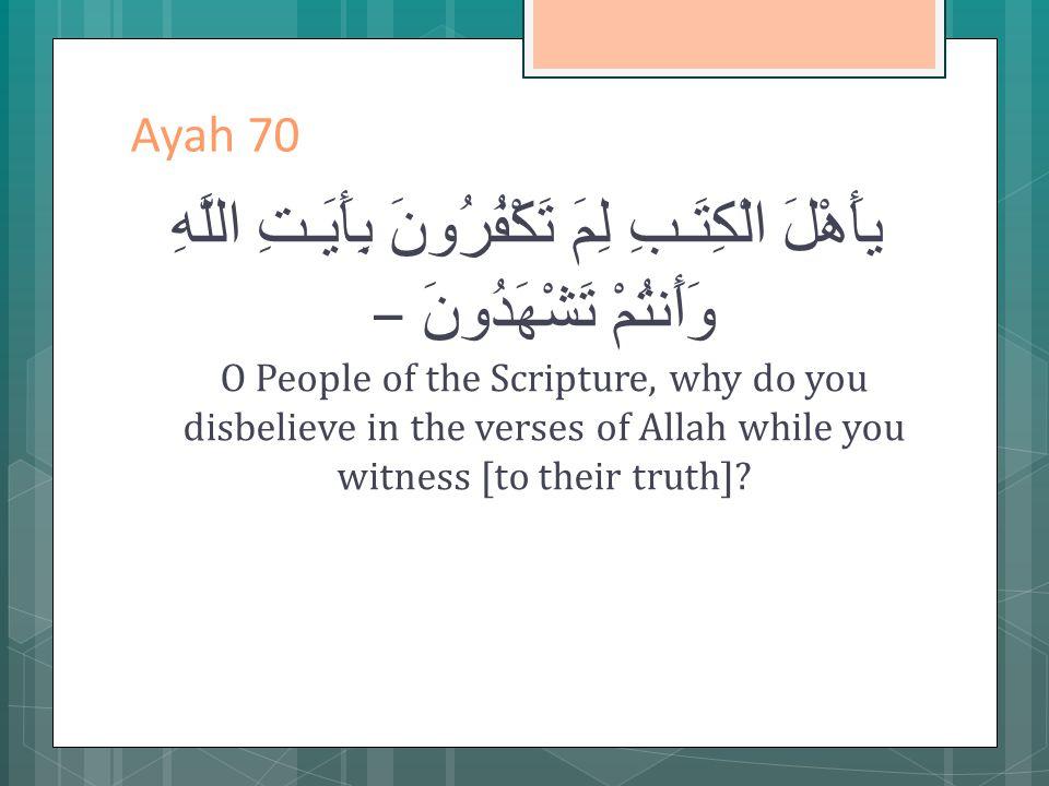 Ayah 70 يأَهْلَ الْكِتَـبِ لِمَ تَكْفُرُونَ بِأَيَـتِ اللَّهِ وَأَنتُمْ تَشْهَدُونَ – O People of the Scripture, why do you disbelieve in the verses of Allah while you witness [to their truth]?