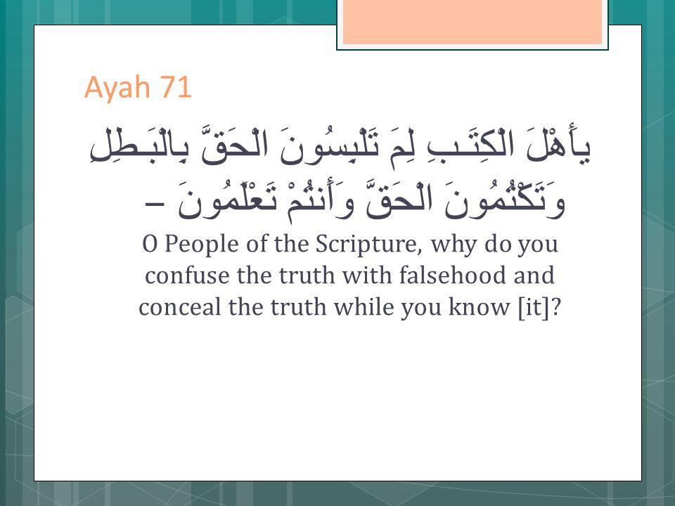 Ayah 71 يأَهْلَ الْكِتَـبِ لِمَ تَلْبِسُونَ الْحَقَّ بِالْبَـطِلِ وَتَكْتُمُونَ الْحَقَّ وَأَنتُمْ تَعْلَمُونَ – O People of the Scripture, why do you confuse the truth with falsehood and conceal the truth while you know [it]