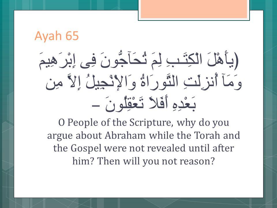 Ayah 65 ﴿يأَهْلَ الْكِتَـبِ لِمَ تُحَآجُّونَ فِى إِبْرَهِيمَ وَمَآ أُنزِلَتِ التَّورَاةُ وَالإْنْجِيلُ إِلاَّ مِن بَعْدِهِ أَفَلاَ تَعْقِلُونَ – O People of the Scripture, why do you argue about Abraham while the Torah and the Gospel were not revealed until after him.