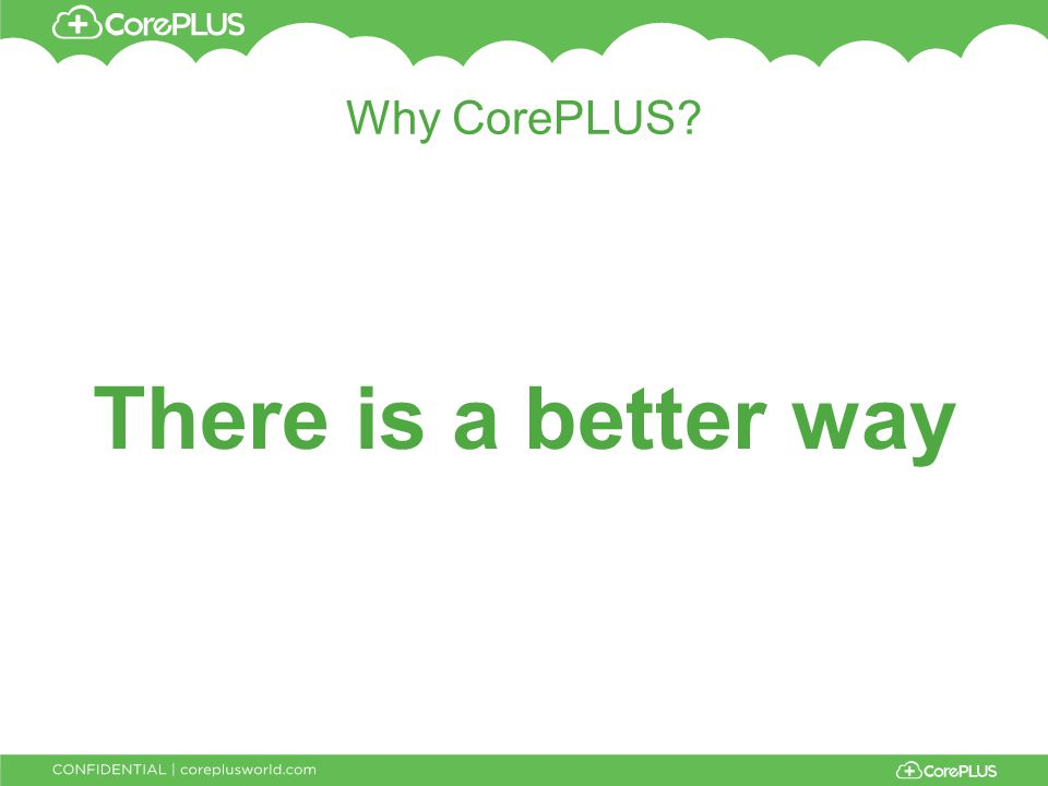 Why CorePLUS? There is a better way