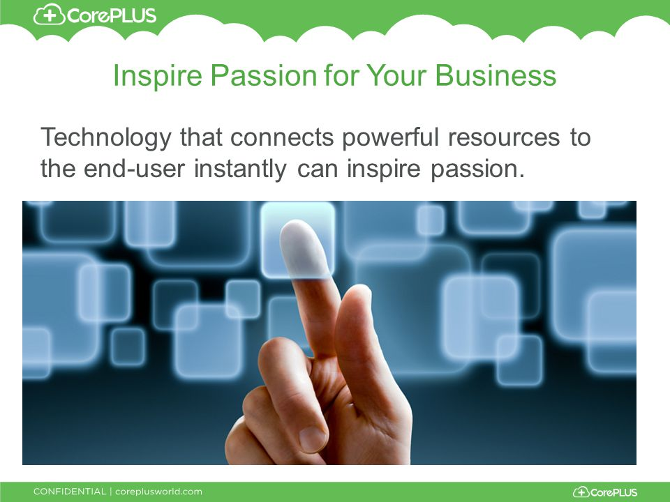 Inspire Passion for Your Business Technology that connects powerful resources to the end-user instantly can inspire passion.