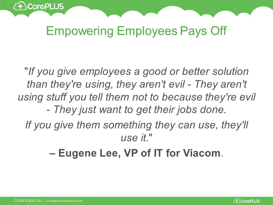 Empowering Employees Pays Off If you give employees a good or better solution than they re using, they aren t evil - They aren t using stuff you tell them not to because they re evil - They just want to get their jobs done.