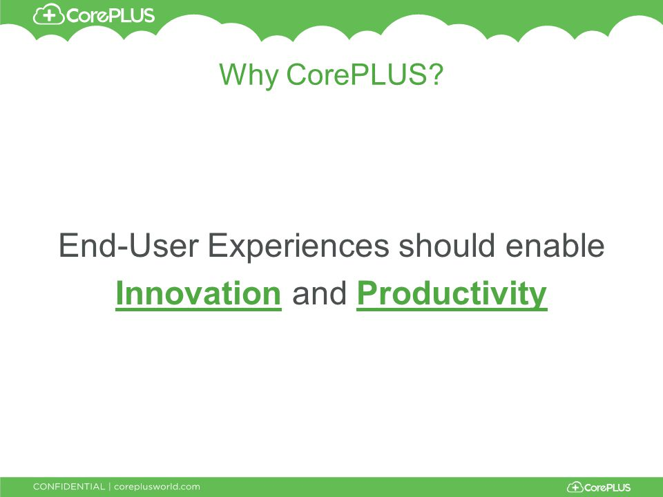 Why CorePLUS End-User Experiences should enable Innovation and Productivity