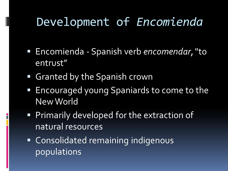 Development of Encomienda  Encomienda - Spanish verb encomendar, to entrust  Granted by the Spanish crown  Encouraged young Spaniards to come to the New World  Primarily developed for the extraction of natural resources  Consolidated remaining indigenous populations