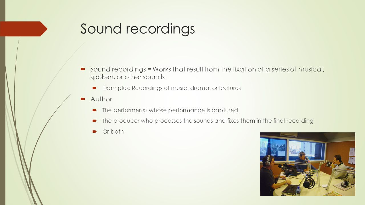 Sound recordings  Sound recordings = Works that result from the fixation of a series of musical, spoken, or other sounds  Examples: Recordings of music, drama, or lectures  Author  The performer(s) whose performance is captured  The producer who processes the sounds and fixes them in the final recording  Or both