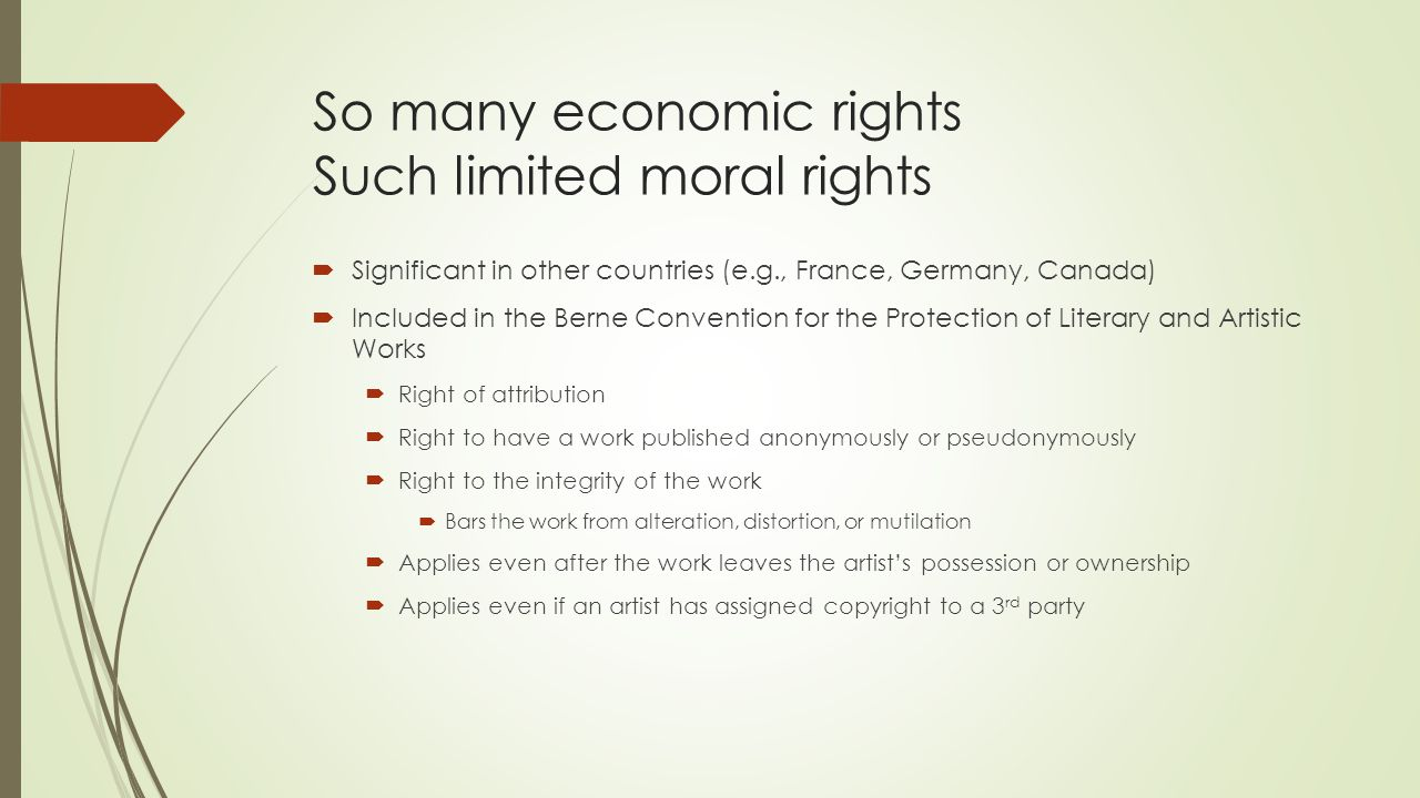So many economic rights Such limited moral rights  Significant in other countries (e.g., France, Germany, Canada)  Included in the Berne Convention for the Protection of Literary and Artistic Works  Right of attribution  Right to have a work published anonymously or pseudonymously  Right to the integrity of the work  Bars the work from alteration, distortion, or mutilation  Applies even after the work leaves the artist's possession or ownership  Applies even if an artist has assigned copyright to a 3 rd party