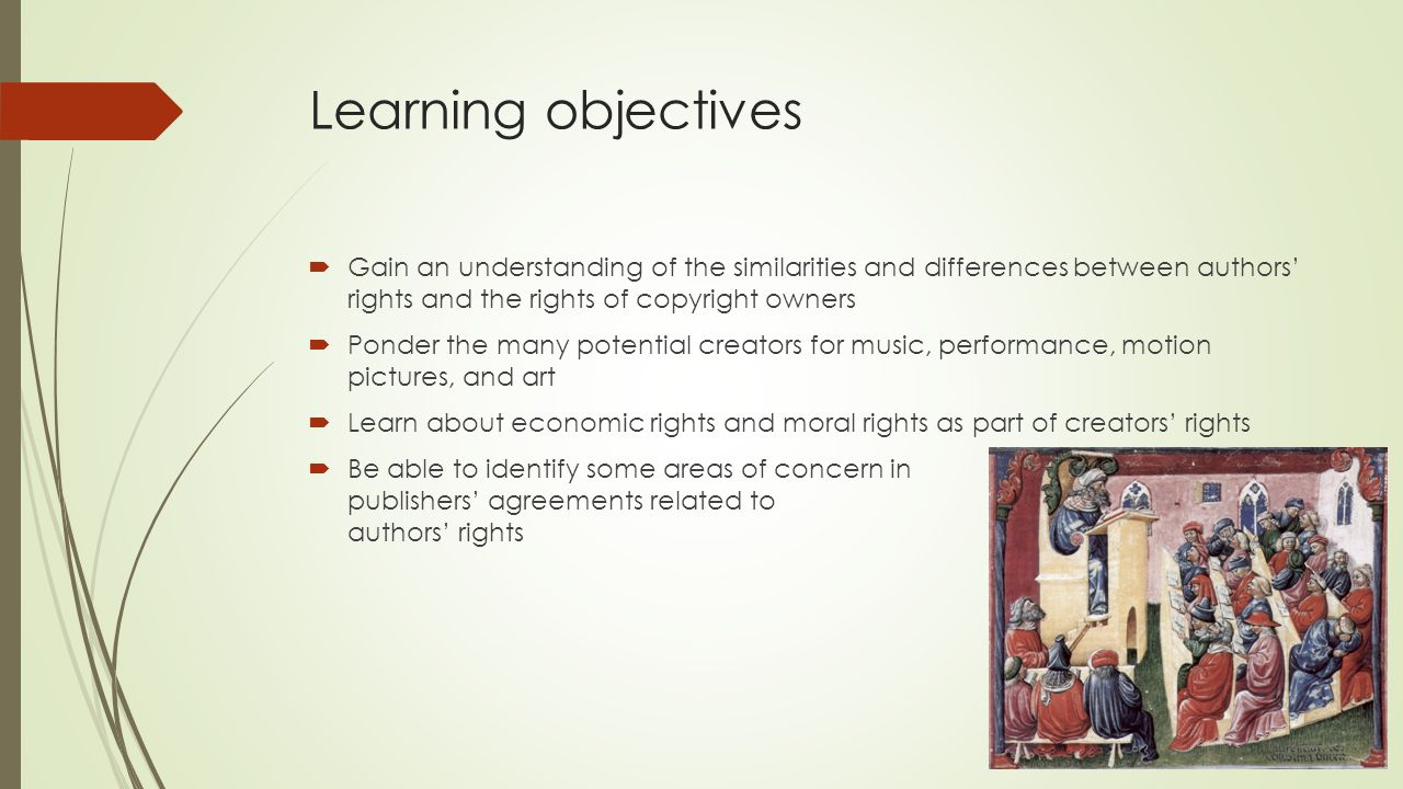 Learning objectives  Gain an understanding of the similarities and differences between authors' rights and the rights of copyright owners  Ponder the many potential creators for music, performance, motion pictures, and art  Learn about economic rights and moral rights as part of creators' rights  Be able to identify some areas of concern in publishers' agreements related to authors' rights