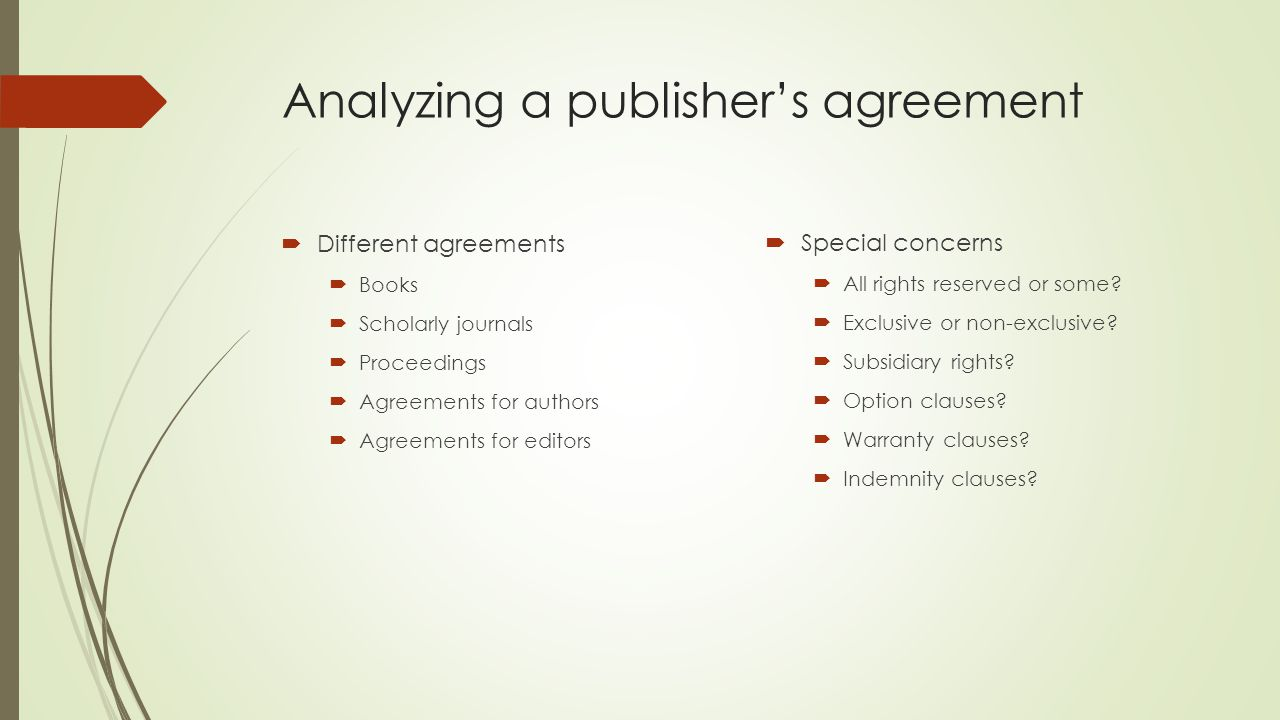 Analyzing a publisher's agreement  Different agreements  Books  Scholarly journals  Proceedings  Agreements for authors  Agreements for editors  Special concerns  All rights reserved or some.
