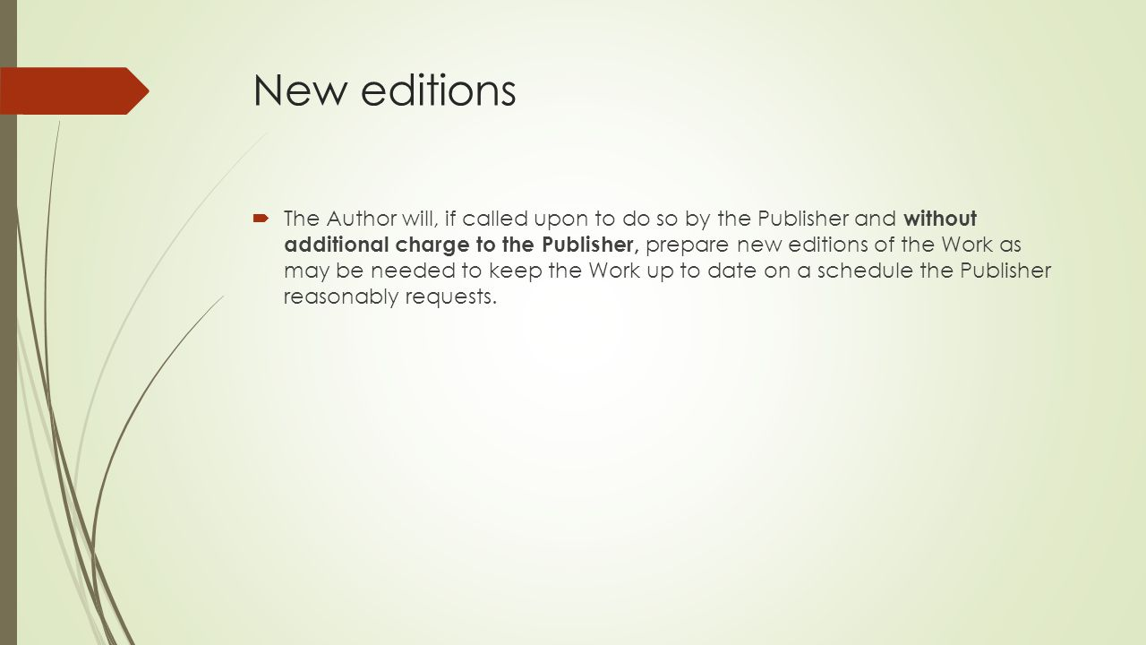 New editions  The Author will, if called upon to do so by the Publisher and without additional charge to the Publisher, prepare new editions of the Work as may be needed to keep the Work up to date on a schedule the Publisher reasonably requests.