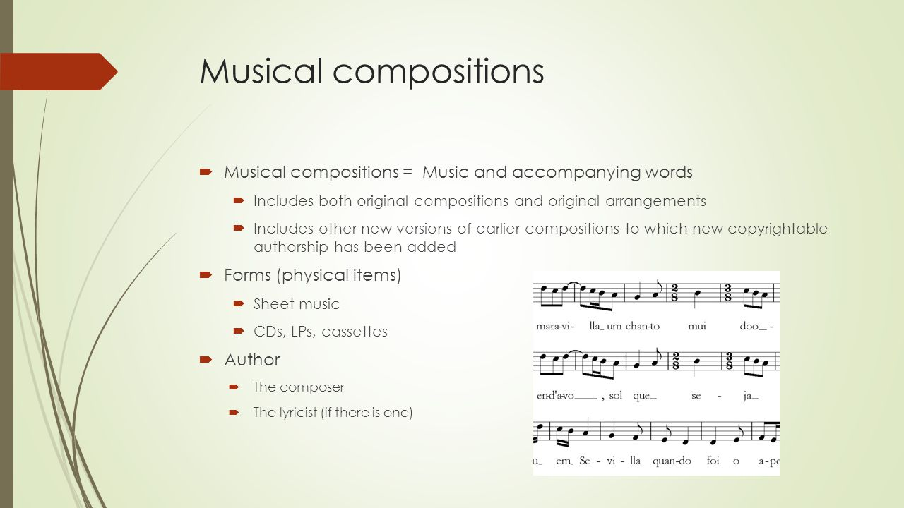 Musical compositions  Musical compositions = Music and accompanying words  Includes both original compositions and original arrangements  Includes other new versions of earlier compositions to which new copyrightable authorship has been added  Forms (physical items)  Sheet music  CDs, LPs, cassettes  Author  The composer  The lyricist (if there is one)