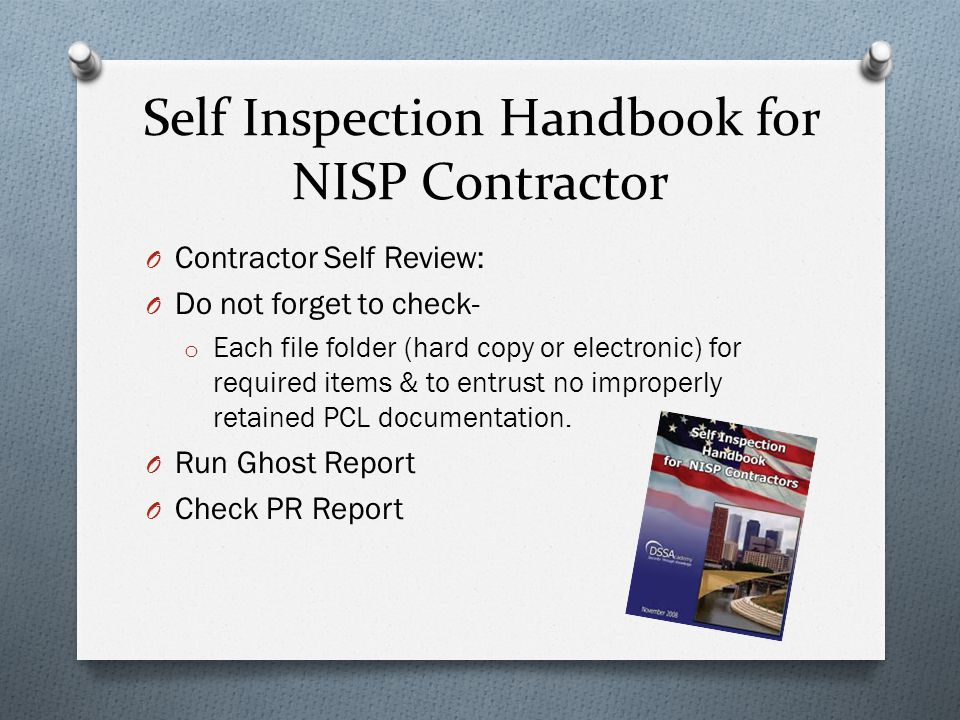 Self Inspection Handbook for NISP Contractor O Contractor Self Review: O Do not forget to check- o Each file folder (hard copy or electronic) for required items & to entrust no improperly retained PCL documentation.