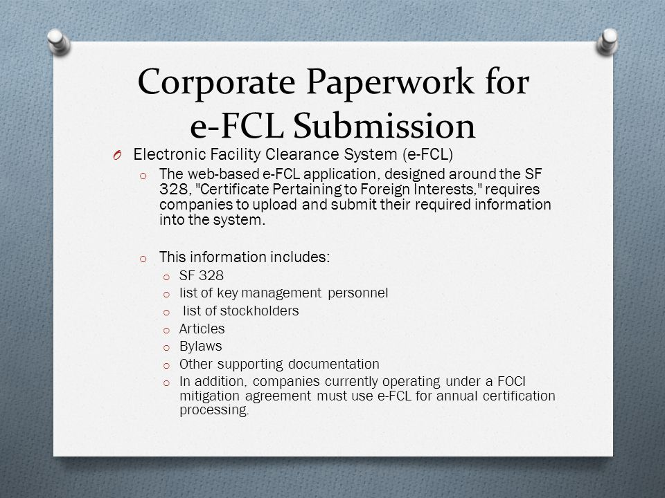 Corporate Paperwork for e-FCL Submission O Electronic Facility Clearance System (e-FCL) o The web-based e-FCL application, designed around the SF 328, Certificate Pertaining to Foreign Interests, requires companies to upload and submit their required information into the system.