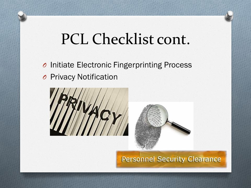 PCL Checklist cont. O Initiate Electronic Fingerprinting Process O Privacy Notification