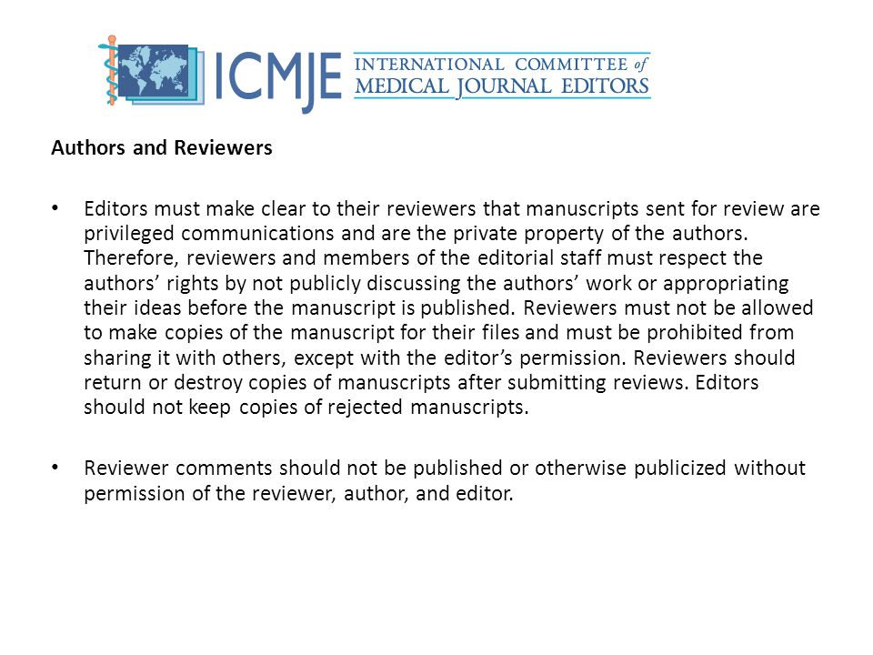 Authors and Reviewers Editors must make clear to their reviewers that manuscripts sent for review are privileged communications and are the private pr