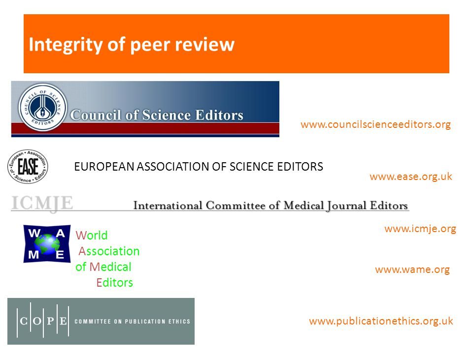 Integrity of peer review World Association of Medical Editors EUROPEAN ASSOCIATION OF SCIENCE EDITORS www.councilscienceeditors.org www.ease.org.uk www.icmje.org www.wame.org www.publicationethics.org.uk