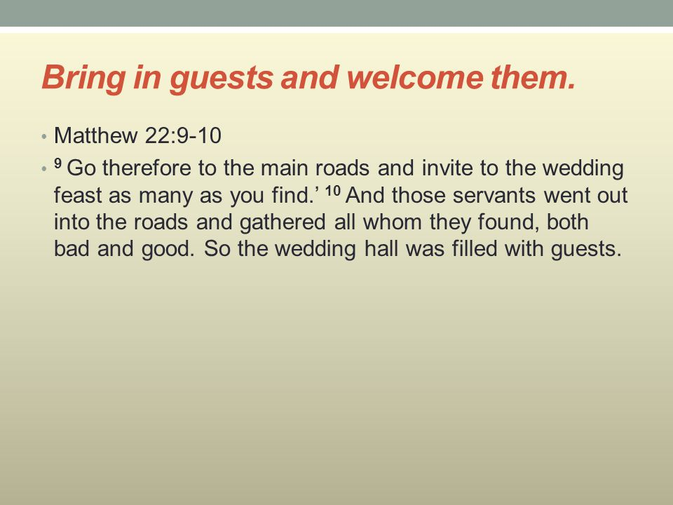 Bring in guests and welcome them. Matthew 22:9-10 9 Go therefore to the main roads and invite to the wedding feast as many as you find.' 10 And those