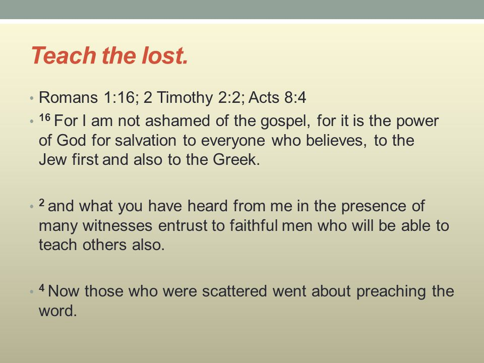 Teach the lost. Romans 1:16; 2 Timothy 2:2; Acts 8:4 16 For I am not ashamed of the gospel, for it is the power of God for salvation to everyone who b