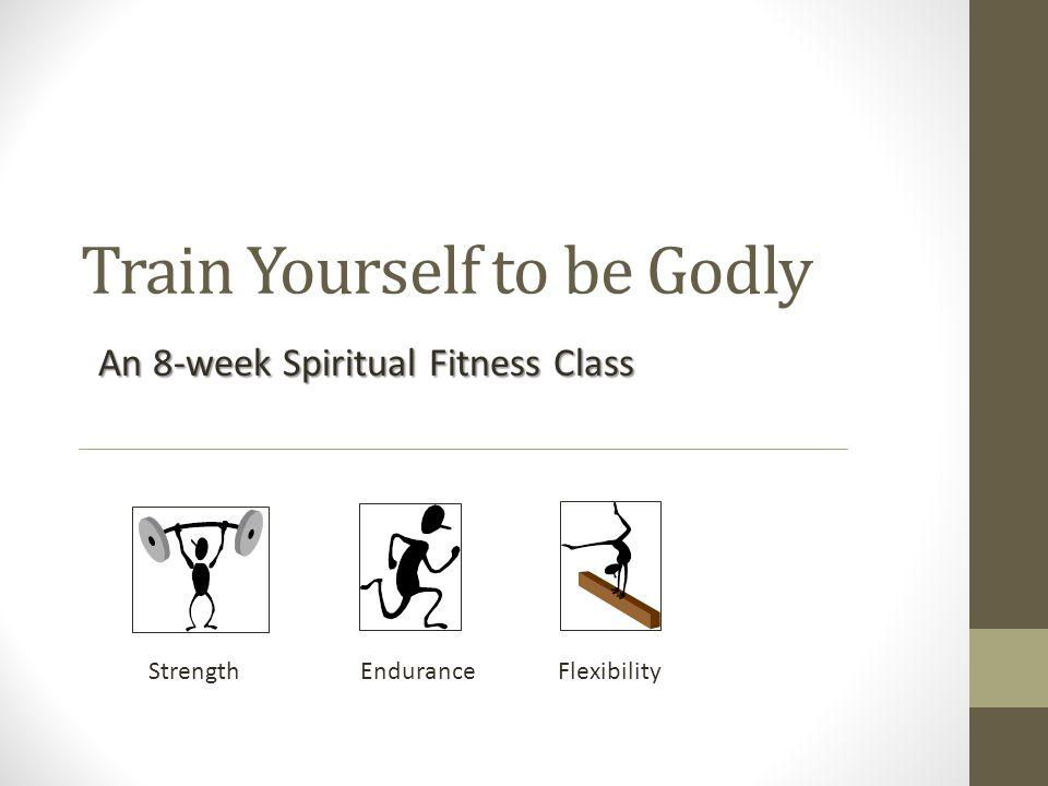 Train Yourself to be Godly An 8-week Spiritual Fitness Class Strength Endurance Flexibility